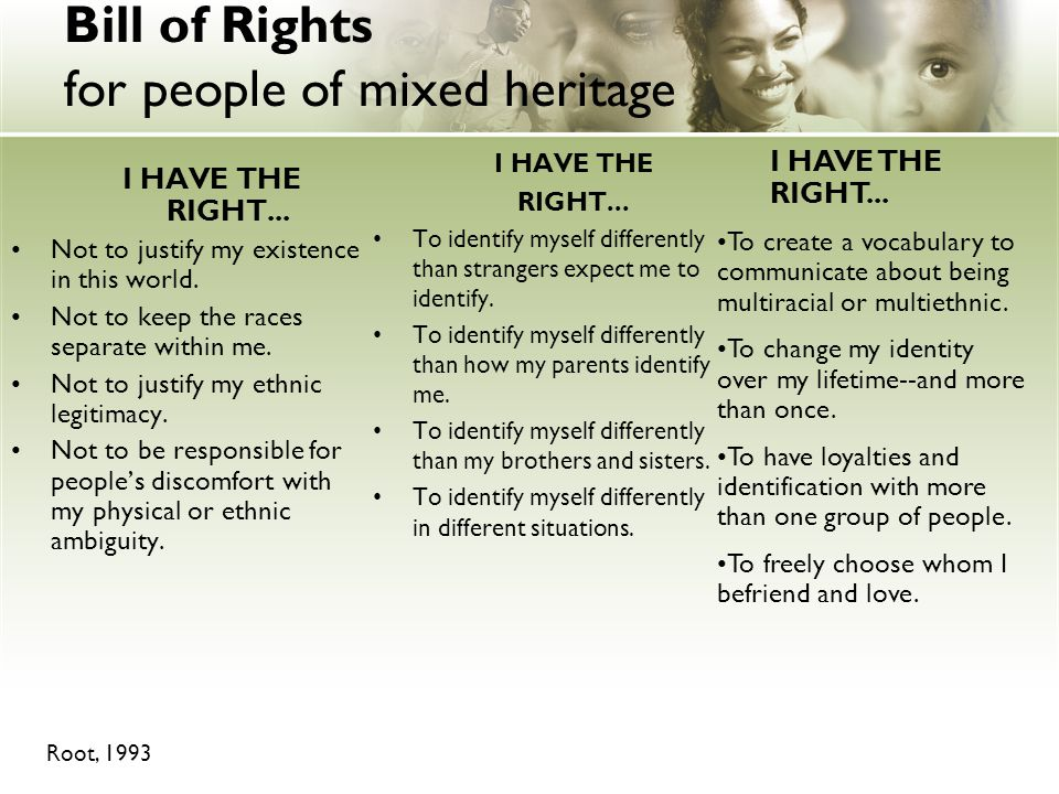 Bill of Rights for people of mixed heritage I HAVE THE RIGHT... Not to justify my existence in this world. Not to keep the races separate within me. N