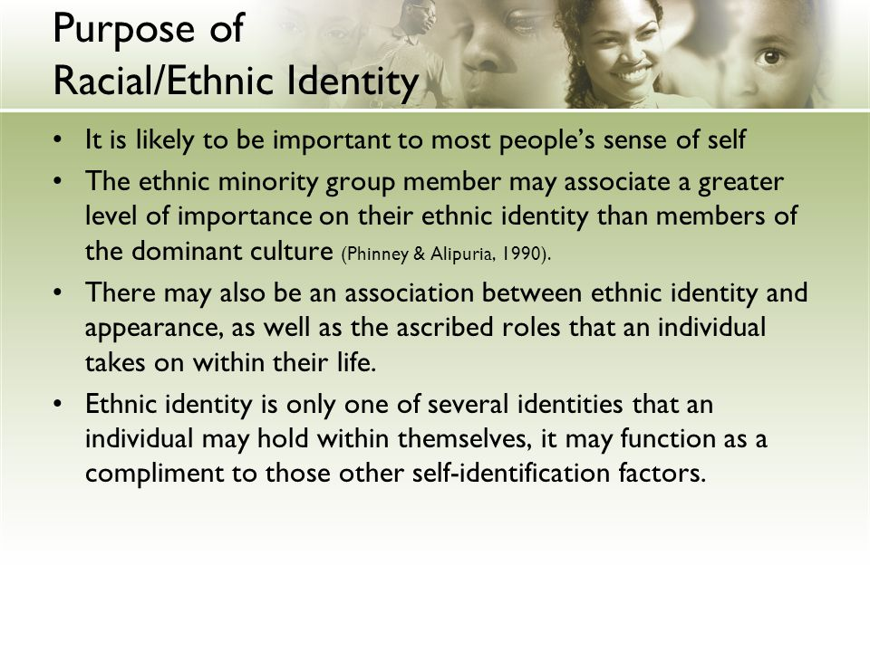 Purpose of Racial/Ethnic Identity It is likely to be important to most people's sense of self The ethnic minority group member may associate a greater