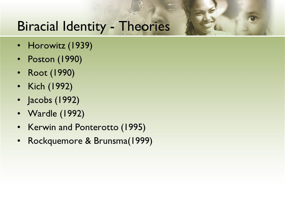 Biracial Identity - Theories Horowitz (1939) Poston (1990) Root (1990) Kich (1992) Jacobs (1992) Wardle (1992) Kerwin and Ponterotto (1995) Rockquemor
