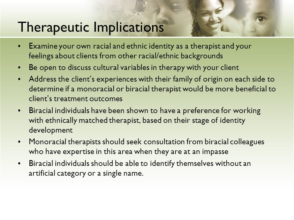 Therapeutic Implications Examine your own racial and ethnic identity as a therapist and your feelings about clients from other racial/ethnic backgroun