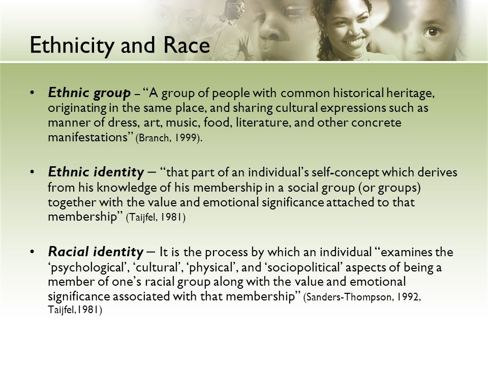 "Ethnicity and Race Ethnic group – ""A group of people with common historical heritage, originating in the same place, and sharing cultural expressions"