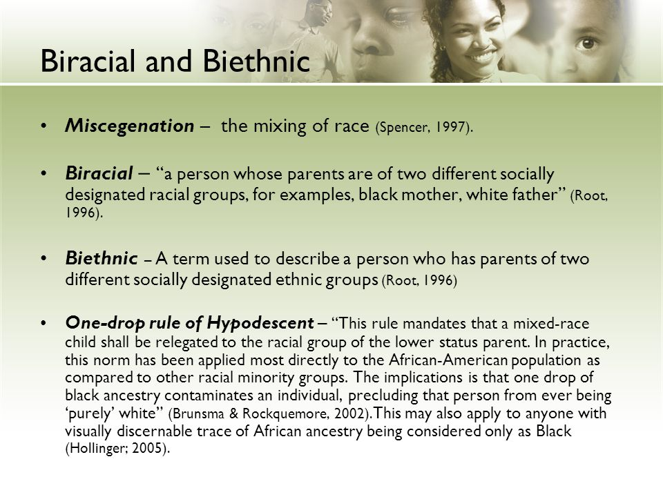 "Biracial and Biethnic Miscegenation – the mixing of race (Spencer, 1997). Biracial – ""a person whose parents are of two different socially designated"