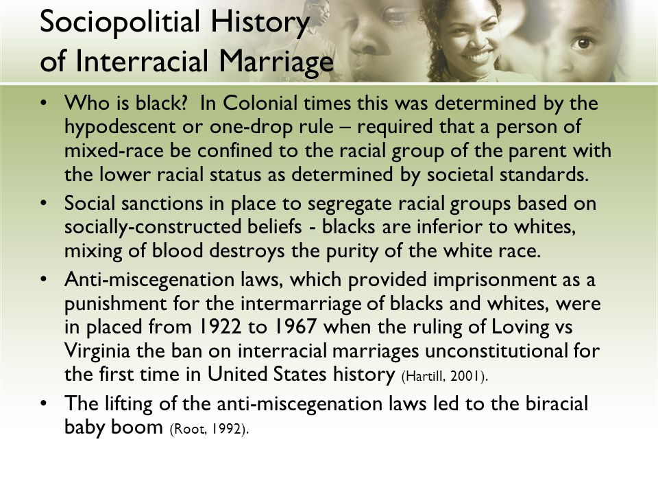 Sociopolitial History of Interracial Marriage Who is black? In Colonial times this was determined by the hypodescent or one-drop rule – required that