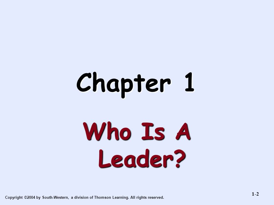 Copyright ©2004 by South-Western, a division of Thomson Learning. All rights reserved. Chapter 1 Who Is A Leader? 1-2