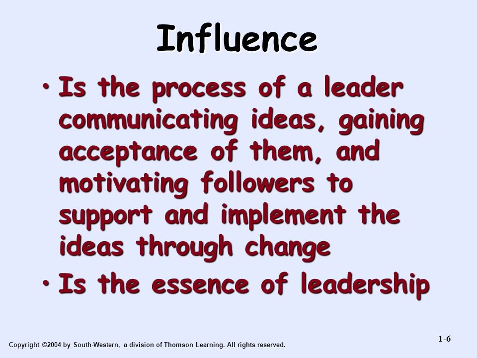 Copyright ©2004 by South-Western, a division of Thomson Learning. All rights reserved. Influence Is the process of a leader communicating ideas, gaini