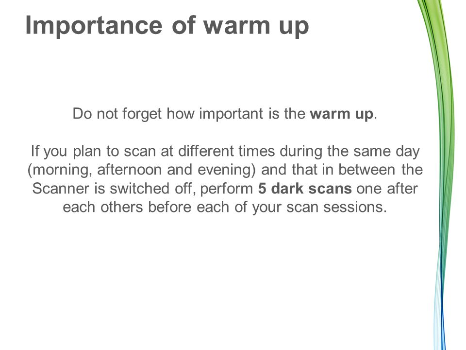 Importance of warm up Do not forget how important is the warm up. If you plan to scan at different times during the same day (morning, afternoon and e
