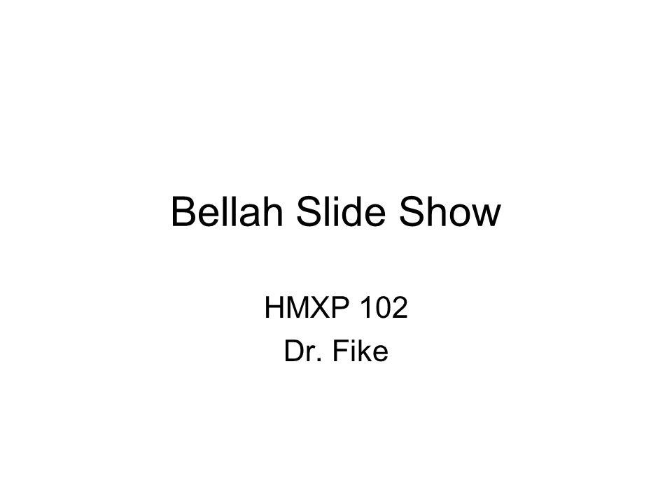 Bellah Slide Show HMXP 102 Dr. Fike
