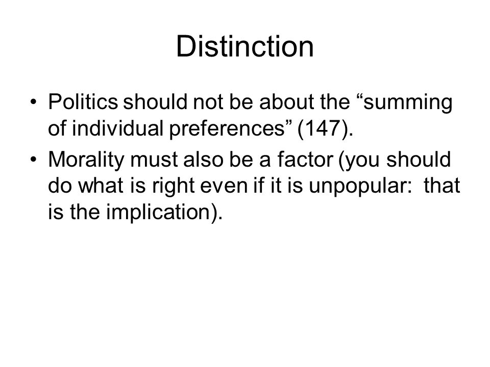 Distinction Politics should not be about the summing of individual preferences (147).