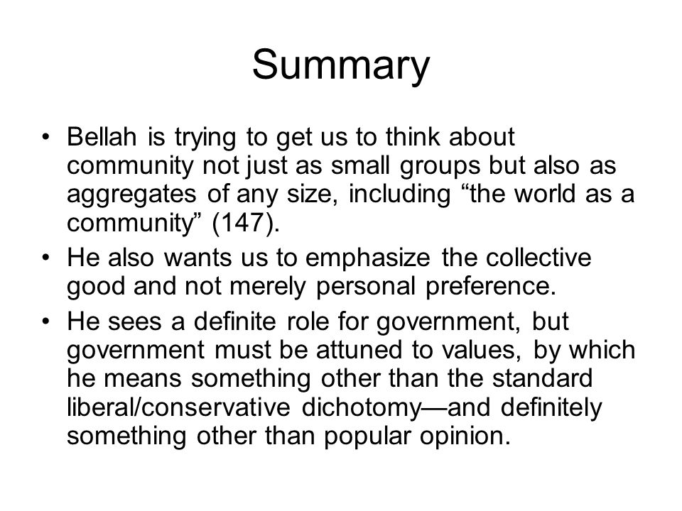 Summary Bellah is trying to get us to think about community not just as small groups but also as aggregates of any size, including the world as a community (147).