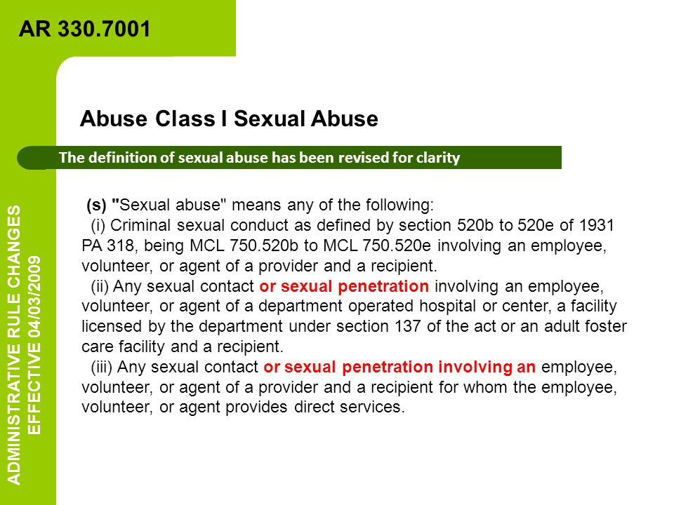 (s) Sexual abuse means any of the following: (i) Criminal sexual conduct as defined by section 520b to 520e of 1931 PA 318, being MCL 750.520b to MCL 750.520e involving an employee, volunteer, or agent of a provider and a recipient.