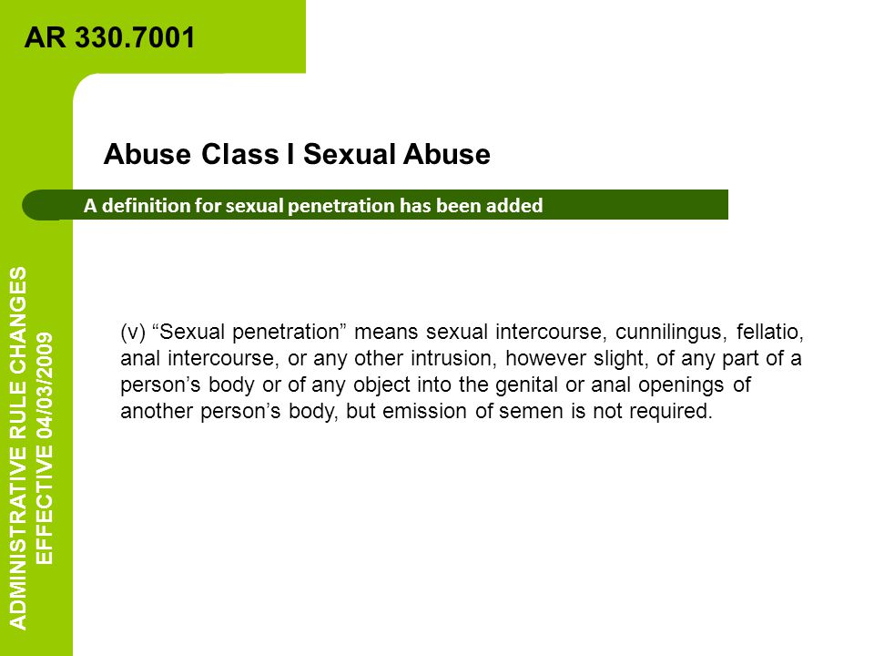 A definition for sexual penetration has been added (v) Sexual penetration means sexual intercourse, cunnilingus, fellatio, anal intercourse, or any other intrusion, however slight, of any part of a person's body or of any object into the genital or anal openings of another person's body, but emission of semen is not required.