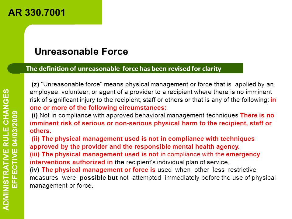 (z) Unreasonable force means physical management or force that is applied by an employee, volunteer, or agent of a provider to a recipient where there is no imminent risk of significant injury to the recipient, staff or others or that is any of the following: in one or more of the following circumstances: (i) Not in compliance with approved behavioral management techniques There is no imminent risk of serious or non-serious physical harm to the recipient, staff or others.