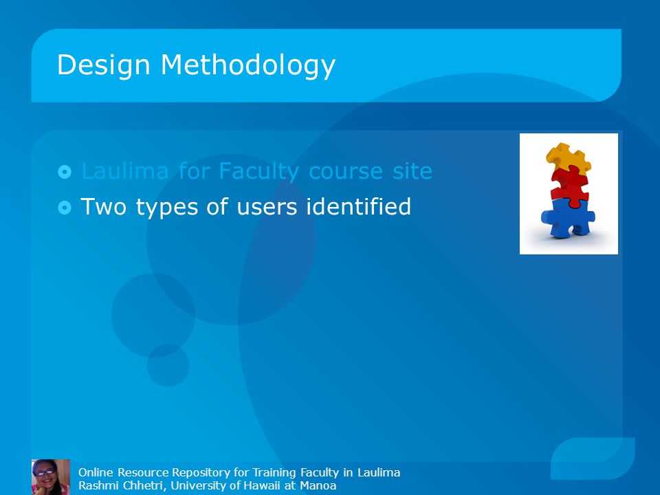 Design Methodology Online Resource Repository for Training Faculty in Laulima Rashmi Chhetri, University of Hawaii at Manoa  Laulima for Faculty course site  Two types of users identified
