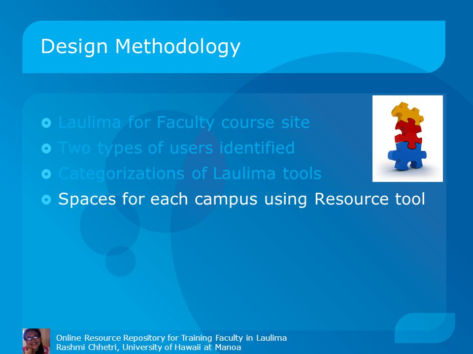 Design Methodology Online Resource Repository for Training Faculty in Laulima Rashmi Chhetri, University of Hawaii at Manoa  Laulima for Faculty course site  Two types of users identified  Categorizations of Laulima tools  Spaces for each campus using Resource tool