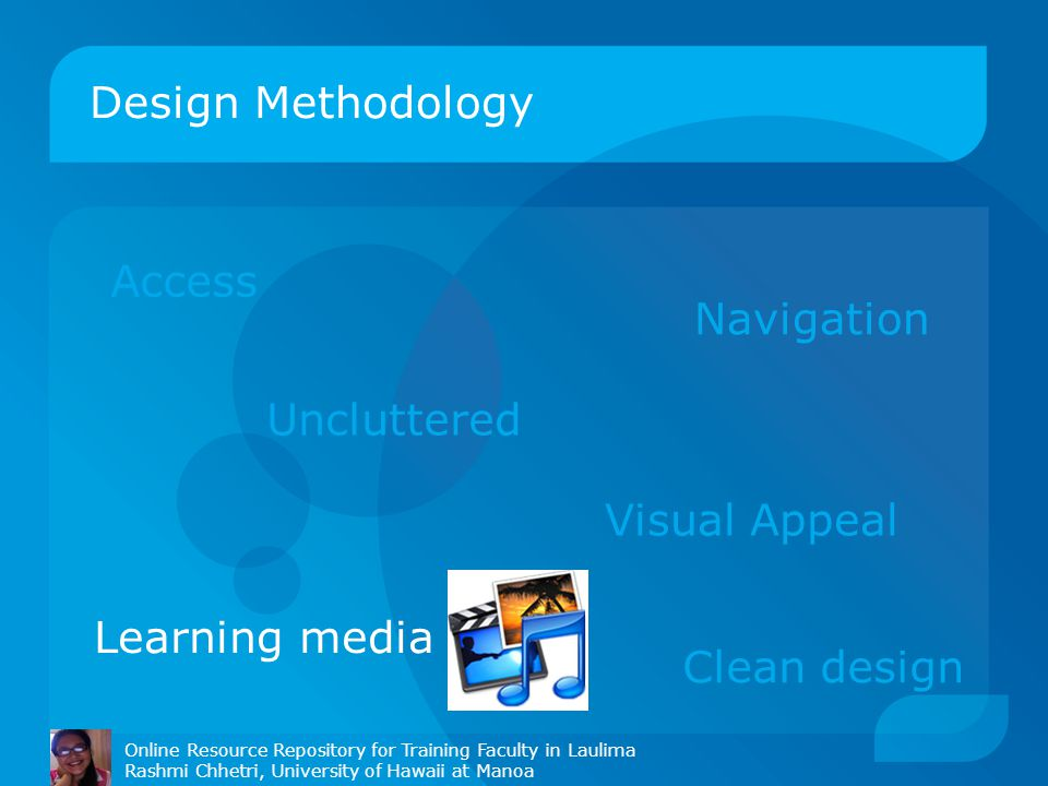 Design Methodology Online Resource Repository for Training Faculty in Laulima Rashmi Chhetri, University of Hawaii at Manoa Access Navigation Uncluttered Visual Appeal Clean design Learning media