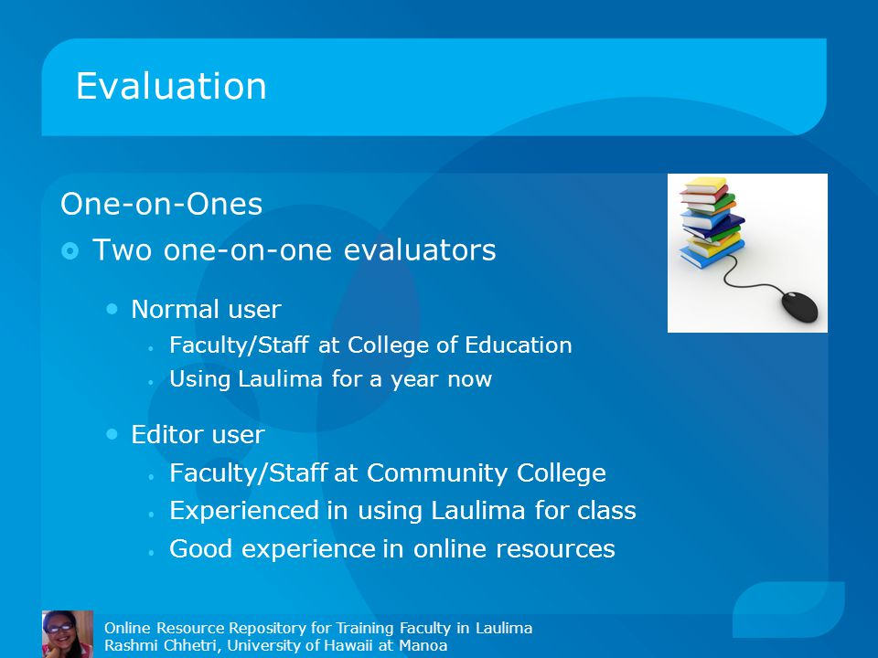Evaluation Online Resource Repository for Training Faculty in Laulima Rashmi Chhetri, University of Hawaii at Manoa One-on-Ones  Two one-on-one evaluators Normal user Faculty/Staff at College of Education Using Laulima for a year now Editor user Faculty/Staff at Community College Experienced in using Laulima for class Good experience in online resources