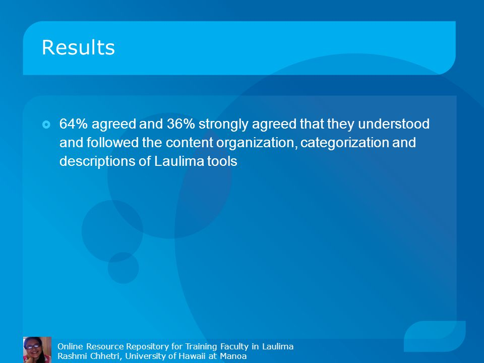 Results Online Resource Repository for Training Faculty in Laulima Rashmi Chhetri, University of Hawaii at Manoa  64% agreed and 36% strongly agreed that they understood and followed the content organization, categorization and descriptions of Laulima tools
