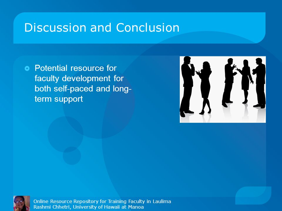 Discussion and Conclusion  Potential resource for faculty development for both self-paced and long- term support Online Resource Repository for Training Faculty in Laulima Rashmi Chhetri, University of Hawaii at Manoa