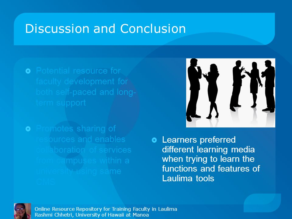 Discussion and Conclusion  Potential resource for faculty development for both self-paced and long- term support  Promotes sharing of resources and enables collaboration of services from campuses within a university using same CMS  Learners preferred different learning media when trying to learn the functions and features of Laulima tools Online Resource Repository for Training Faculty in Laulima Rashmi Chhetri, University of Hawaii at Manoa