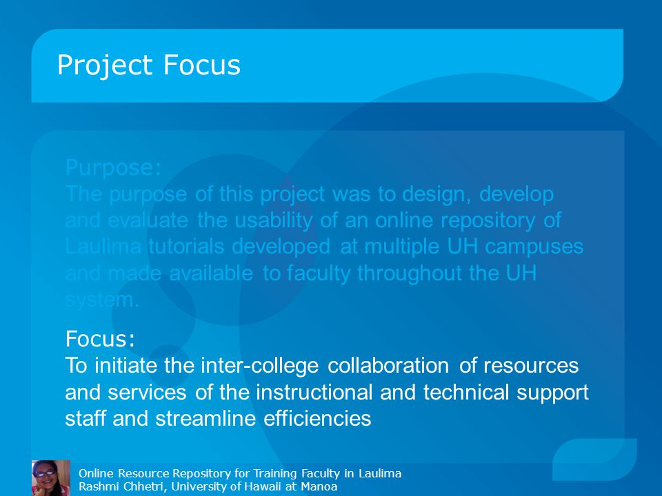 Project Focus Purpose: The purpose of this project was to design, develop and evaluate the usability of an online repository of Laulima tutorials developed at multiple UH campuses and made available to faculty throughout the UH system.