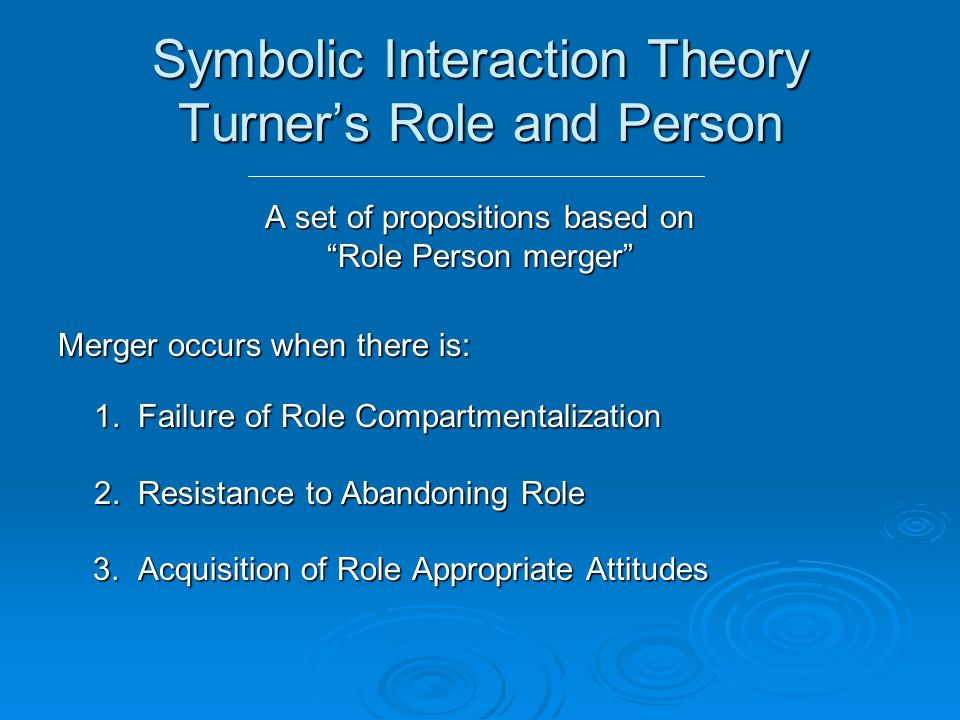 Symbolic Interaction Theory Turner's Role and Person A set of propositions based on Role Person merger Merger occurs when there is: 1.