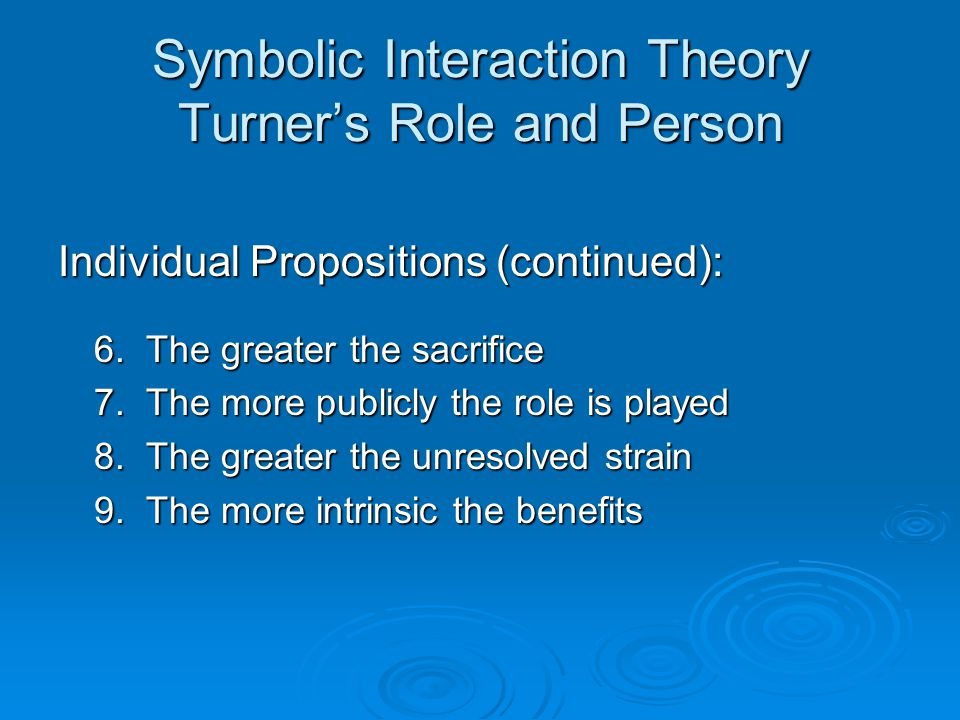 Symbolic Interaction Theory Turner's Role and Person Individual Propositions (continued): 6.