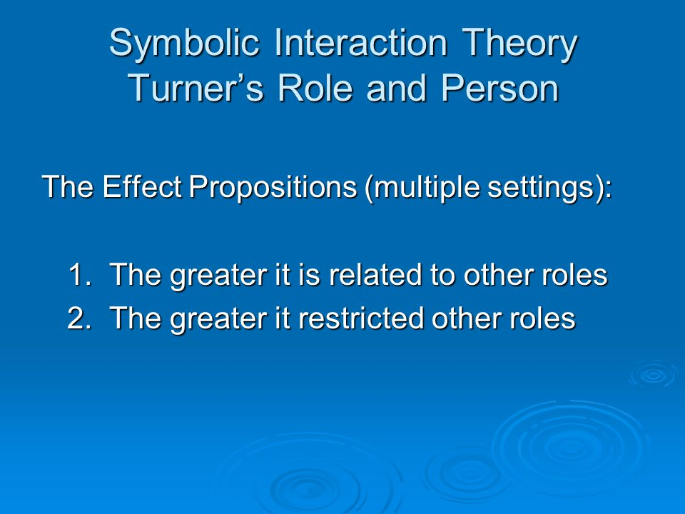 Symbolic Interaction Theory Turner's Role and Person The Effect Propositions (multiple settings): 1.