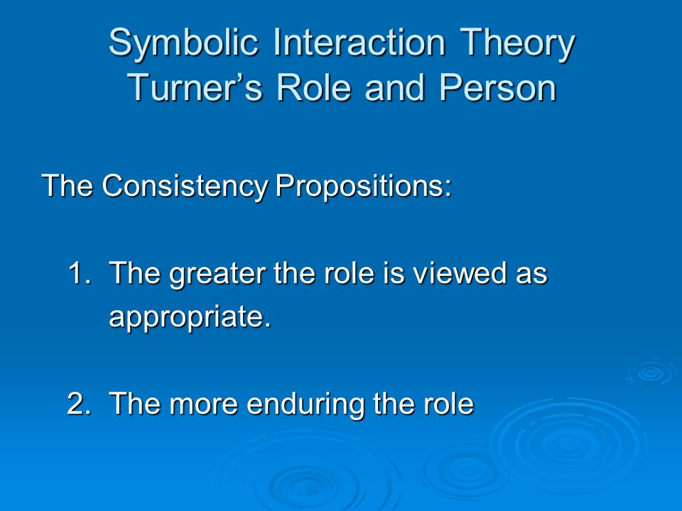 Symbolic Interaction Theory Turner's Role and Person The Consistency Propositions: 1.