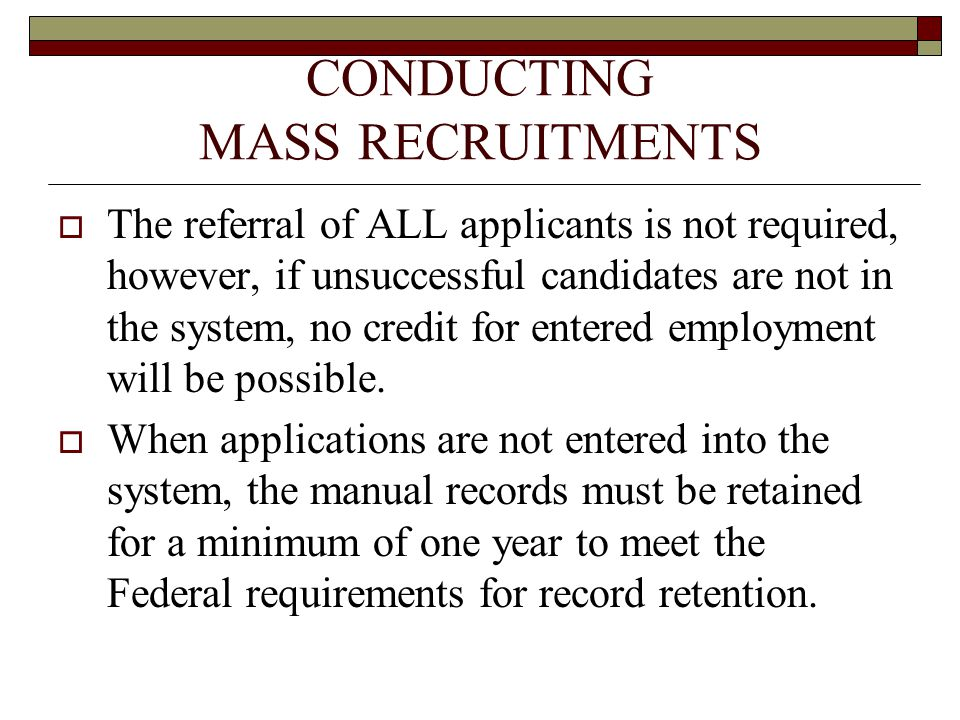 CONDUCTING MASS RECRUITMENTS  The referral of ALL applicants is not required, however, if unsuccessful candidates are not in the system, no credit for entered employment will be possible.