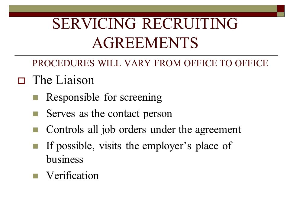 SERVICING RECRUITING AGREEMENTS PROCEDURES WILL VARY FROM OFFICE TO OFFICE  The Liaison Responsible for screening Serves as the contact person Controls all job orders under the agreement If possible, visits the employer's place of business Verification