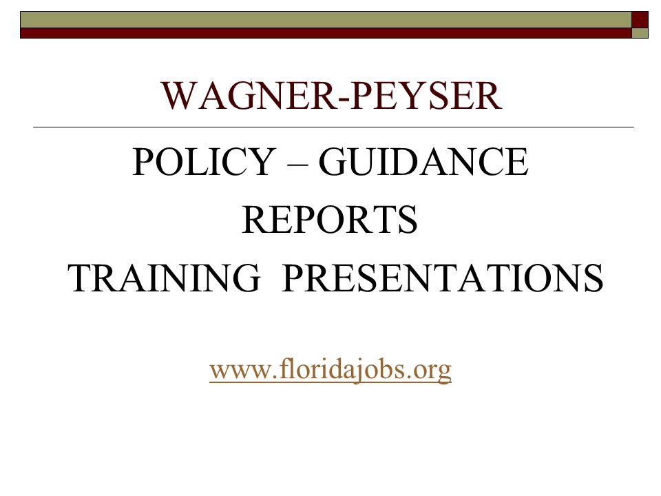 WAGNER-PEYSER POLICY – GUIDANCE REPORTS TRAINING PRESENTATIONS www.floridajobs.org