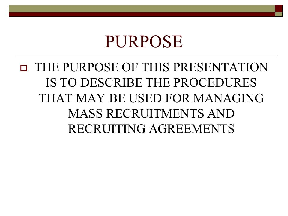 PURPOSE  THE PURPOSE OF THIS PRESENTATION IS TO DESCRIBE THE PROCEDURES THAT MAY BE USED FOR MANAGING MASS RECRUITMENTS AND RECRUITING AGREEMENTS