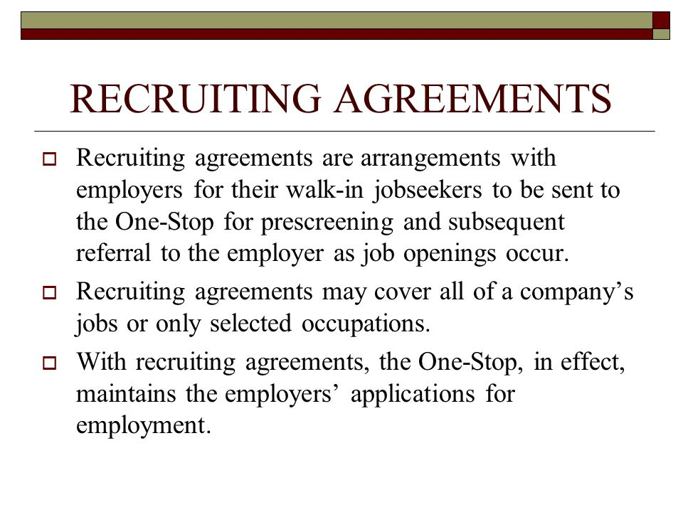 RECRUITING AGREEMENTS  Recruiting agreements are arrangements with employers for their walk-in jobseekers to be sent to the One-Stop for prescreening and subsequent referral to the employer as job openings occur.