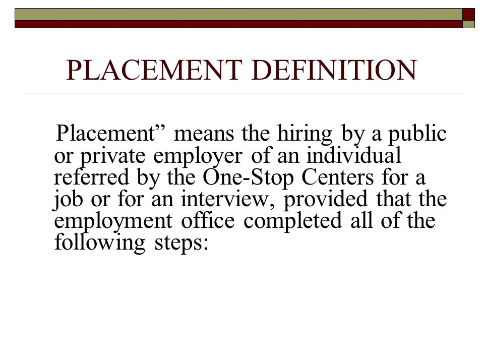 PLACEMENT DEFINITION Placement means the hiring by a public or private employer of an individual referred by the One-Stop Centers for a job or for an interview, provided that the employment office completed all of the following steps: