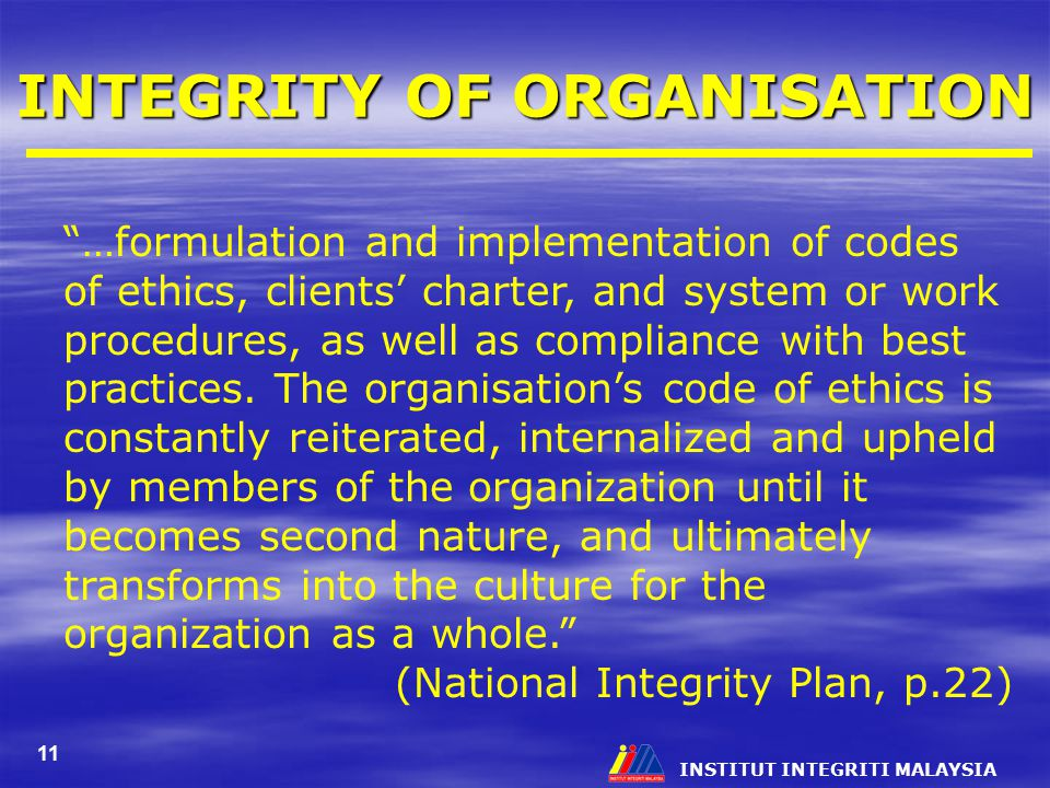INSTITUT INTEGRITI MALAYSIA 11 INTEGRITY OF ORGANISATION …formulation and implementation of codes of ethics, clients' charter, and system or work procedures, as well as compliance with best practices.