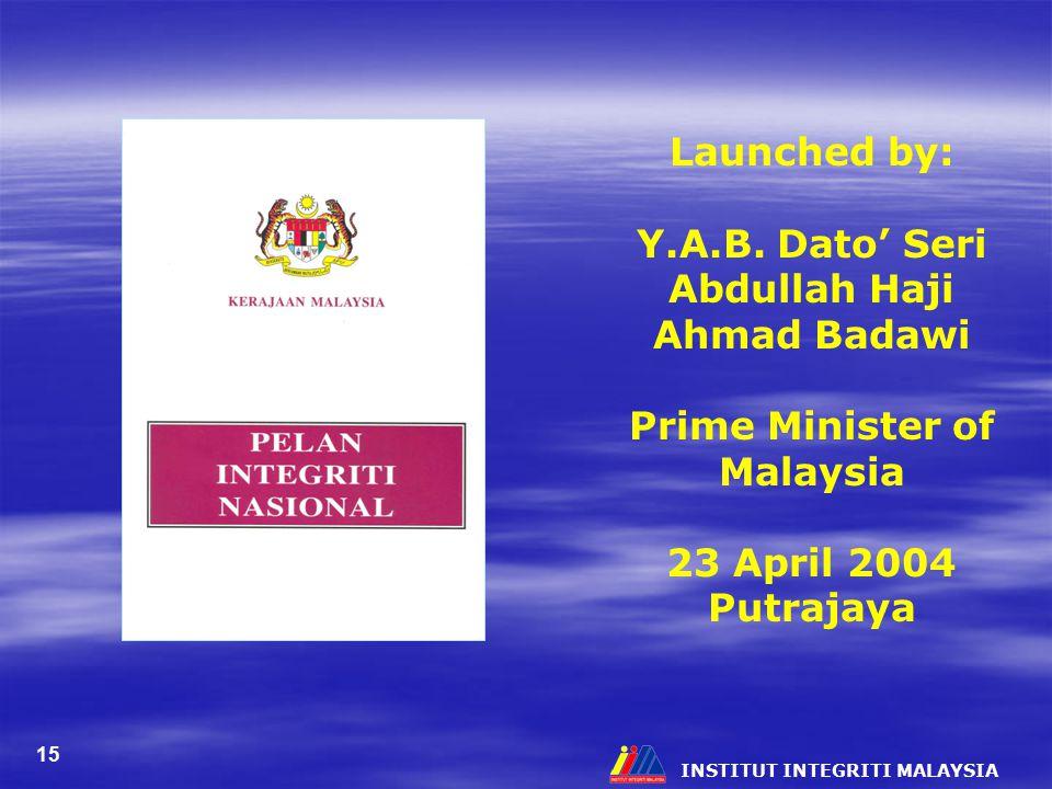 INSTITUT INTEGRITI MALAYSIA 15 Launched by: Y.A.B. Dato' Seri Abdullah Haji Ahmad Badawi Prime Minister of Malaysia 23 April 2004 Putrajaya