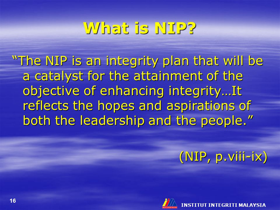 """INSTITUT INTEGRITI MALAYSIA 16 What is NIP? """"The NIP is an integrity plan that will be a catalyst for the attainment of the objective of enhancing int"""