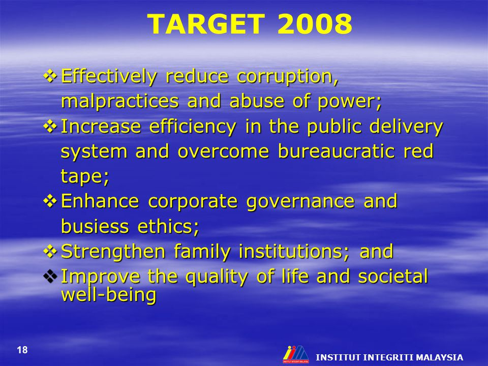 INSTITUT INTEGRITI MALAYSIA 18 TARGET 2008  Effectively reduce corruption, malpractices and abuse of power;  Increase efficiency in the public deliv