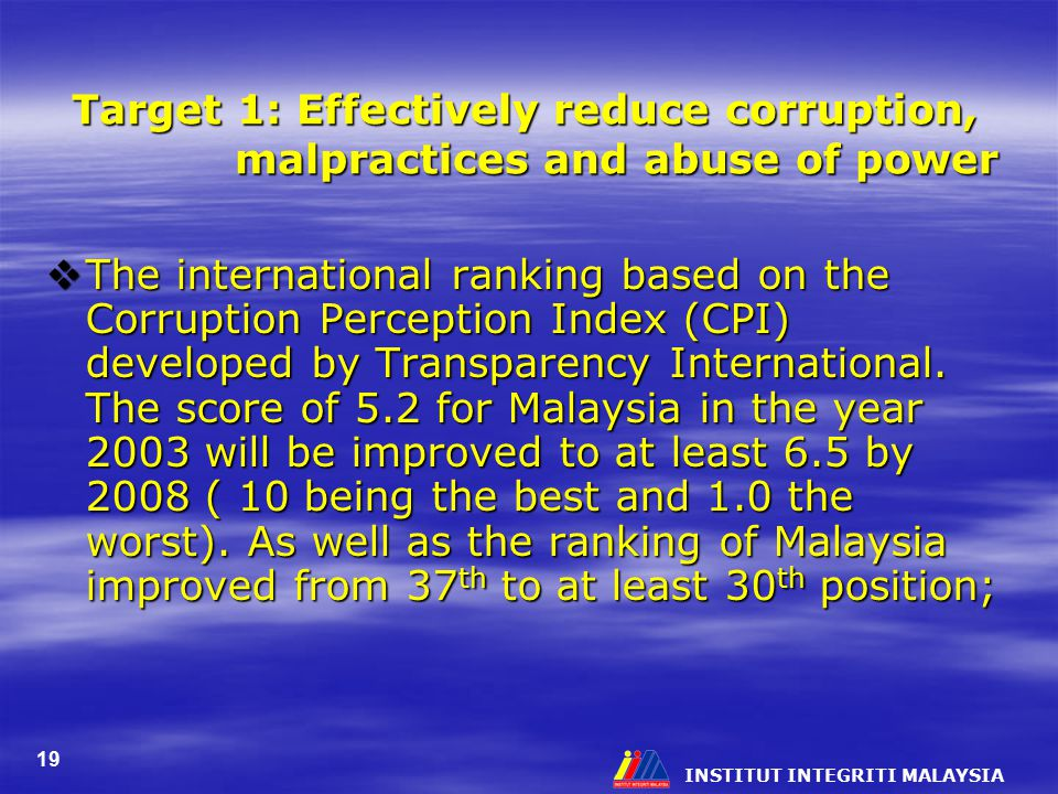 INSTITUT INTEGRITI MALAYSIA 19 Target 1: Effectively reduce corruption, malpractices and abuse of power  The international ranking based on the Corruption Perception Index (CPI) developed by Transparency International.
