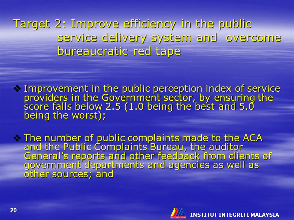 INSTITUT INTEGRITI MALAYSIA 20 Target 2: Improve efficiency in the public service delivery system and overcome bureaucratic red tape  Improvement in the public perception index of service providers in the Government sector, by ensuring the score falls below 2.5 (1.0 being the best and 5.0 being the worst);  The number of public complaints made to the ACA and the Public Complaints Bureau, the auditor General's reports and other feedback from clients of government departments and agencies as well as other sources; and