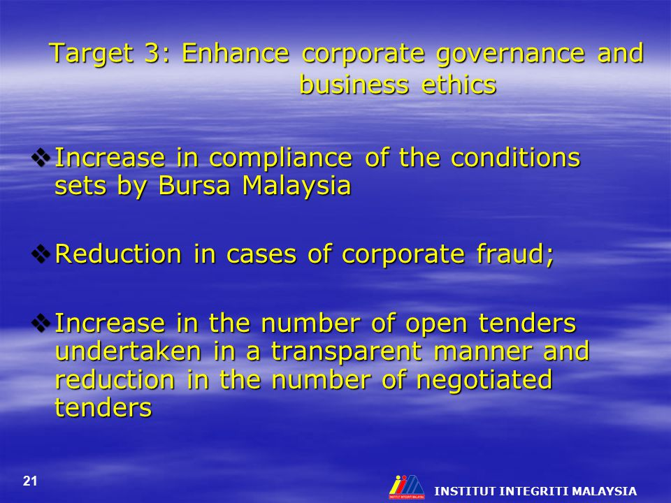 INSTITUT INTEGRITI MALAYSIA 21 Target 3: Enhance corporate governance and business ethics  Increase in compliance of the conditions sets by Bursa Malaysia  Reduction in cases of corporate fraud;  Increase in the number of open tenders undertaken in a transparent manner and reduction in the number of negotiated tenders