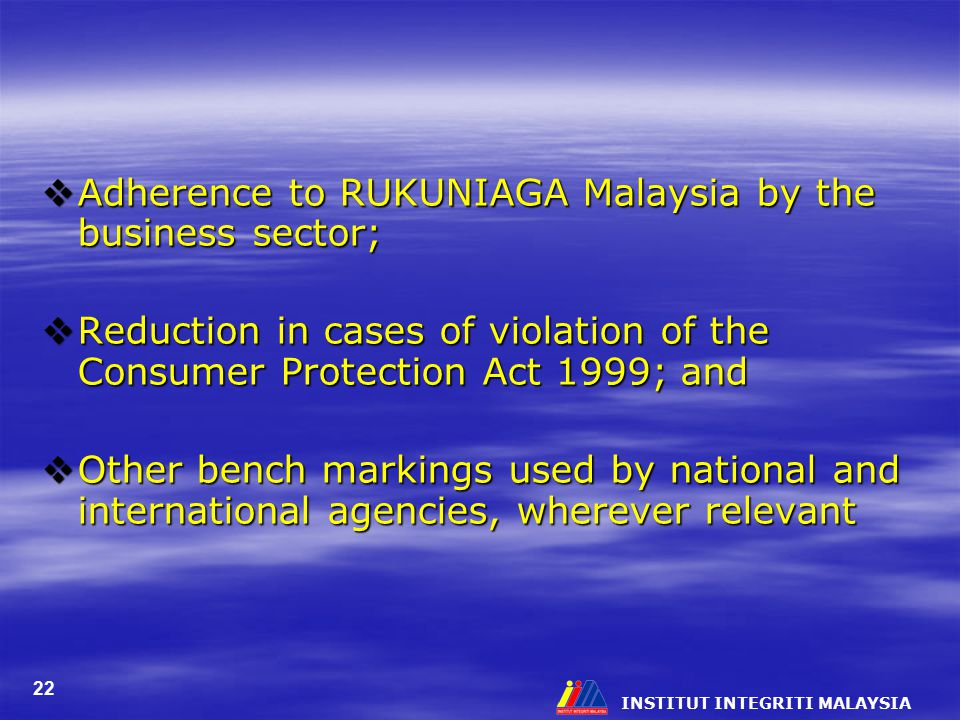 INSTITUT INTEGRITI MALAYSIA 22  Adherence to RUKUNIAGA Malaysia by the business sector;  Reduction in cases of violation of the Consumer Protection Act 1999; and  Other bench markings used by national and international agencies, wherever relevant