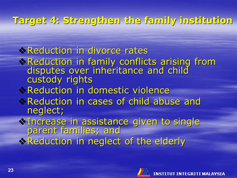 INSTITUT INTEGRITI MALAYSIA 23 Target 4: Strengthen the family institution  Reduction in divorce rates  Reduction in family conflicts arising from d