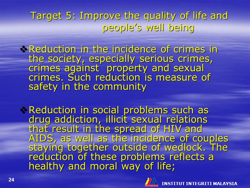 INSTITUT INTEGRITI MALAYSIA 24 Target 5: Improve the quality of life and people's well being  Reduction in the incidence of crimes in the society, es