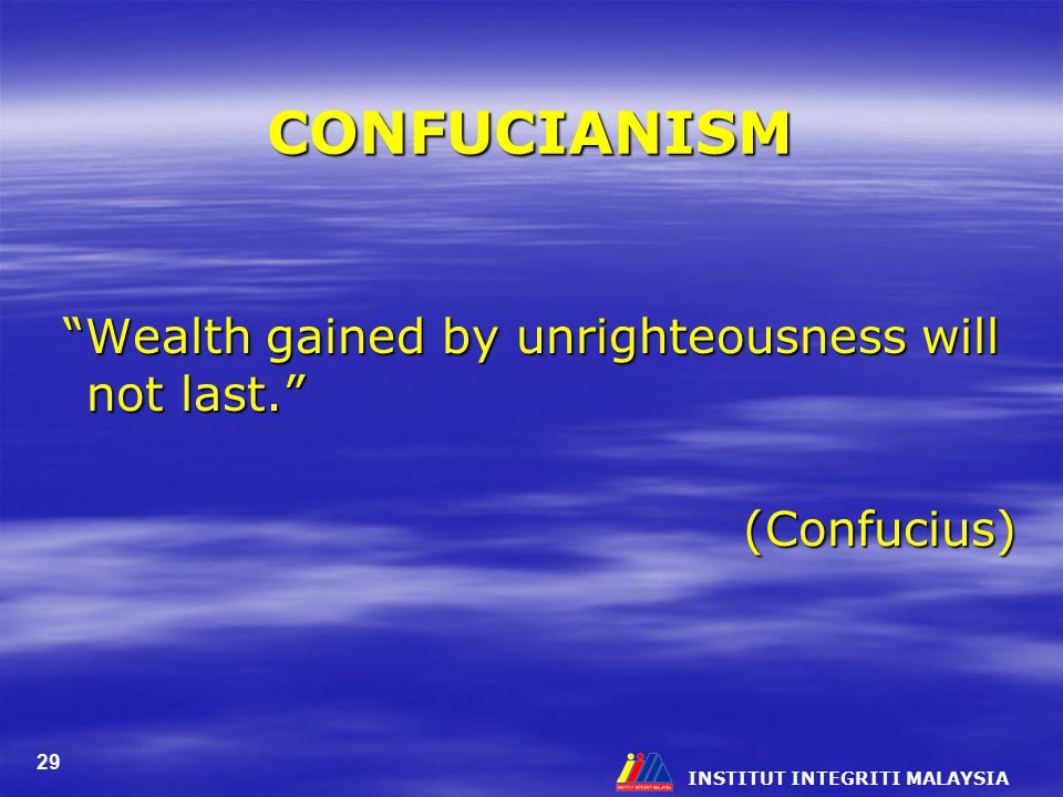 INSTITUT INTEGRITI MALAYSIA 29 CONFUCIANISM Wealth gained by unrighteousness will not last. Wealth gained by unrighteousness will not last. (Confucius)