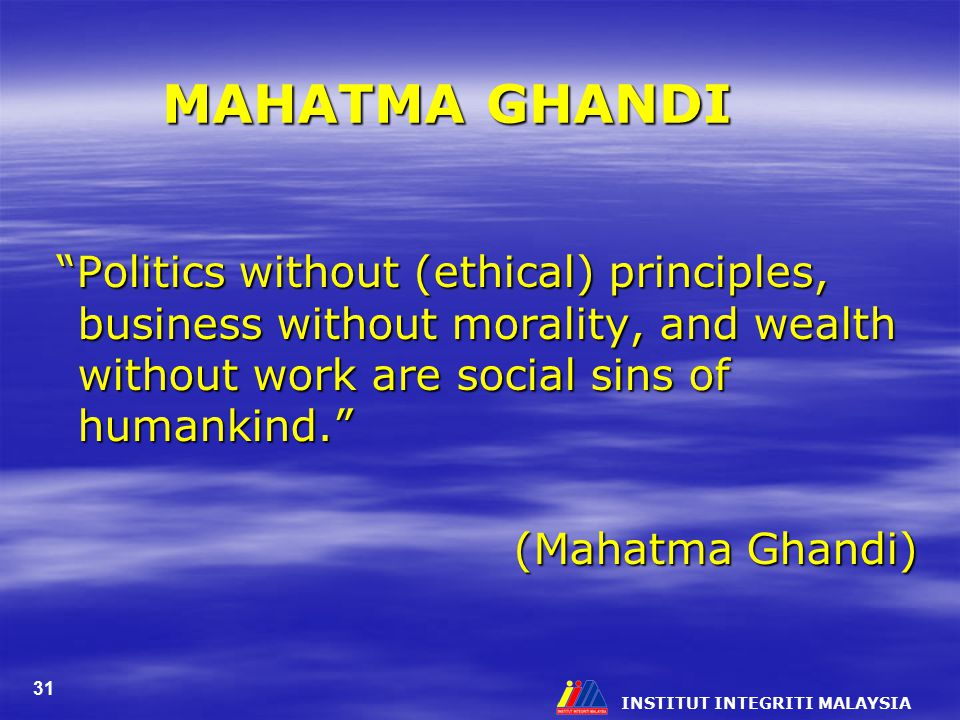 """INSTITUT INTEGRITI MALAYSIA 31 MAHATMA GHANDI """"Politics without (ethical) principles, business without morality, and wealth without work are social si"""