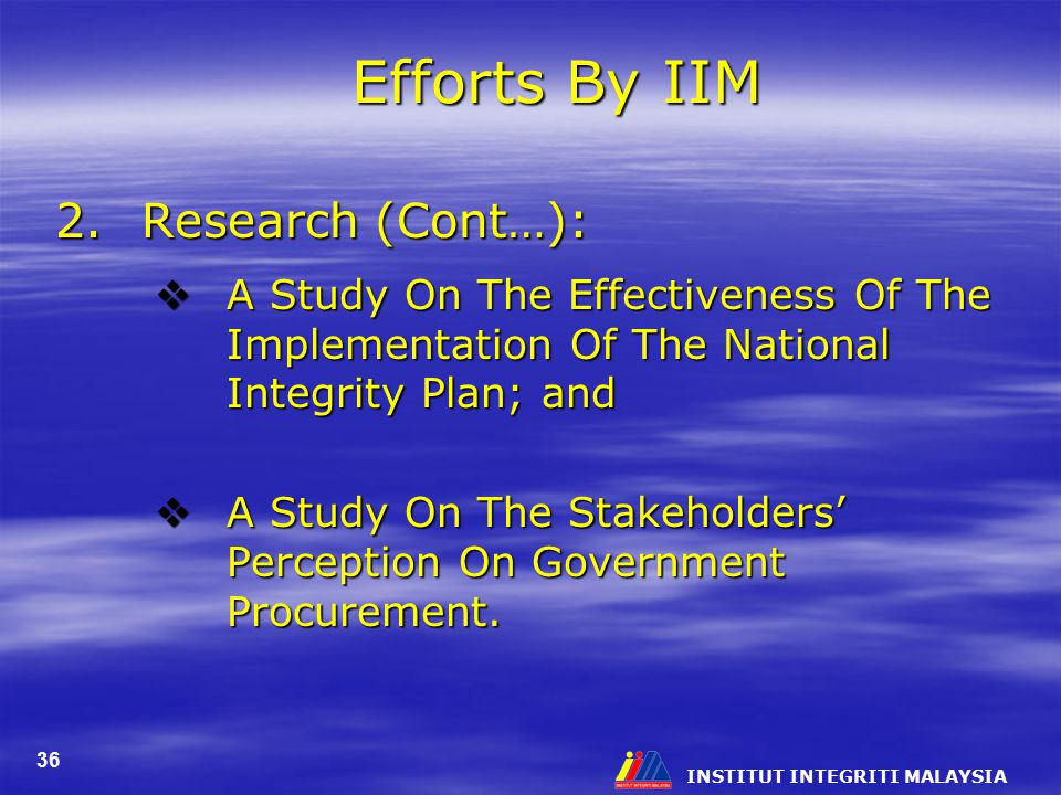 INSTITUT INTEGRITI MALAYSIA 36 Efforts By IIM 2.Research (Cont…):  A Study On The Effectiveness Of The Implementation Of The National Integrity Plan; and  A Study On The Stakeholders' Perception On Government Procurement.