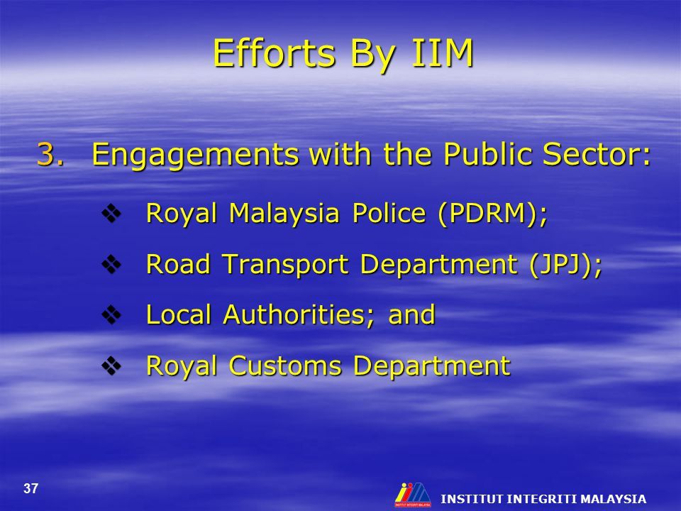 INSTITUT INTEGRITI MALAYSIA 37 Efforts By IIM 3.Engagements with the Public Sector:  Royal Malaysia Police (PDRM);  Road Transport Department (JPJ);