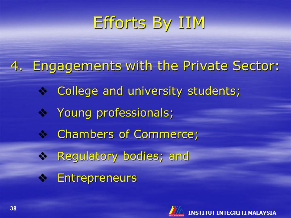 INSTITUT INTEGRITI MALAYSIA 38 Efforts By IIM 4. Engagements with the Private Sector:  College and university students;  Young professionals;  Cham