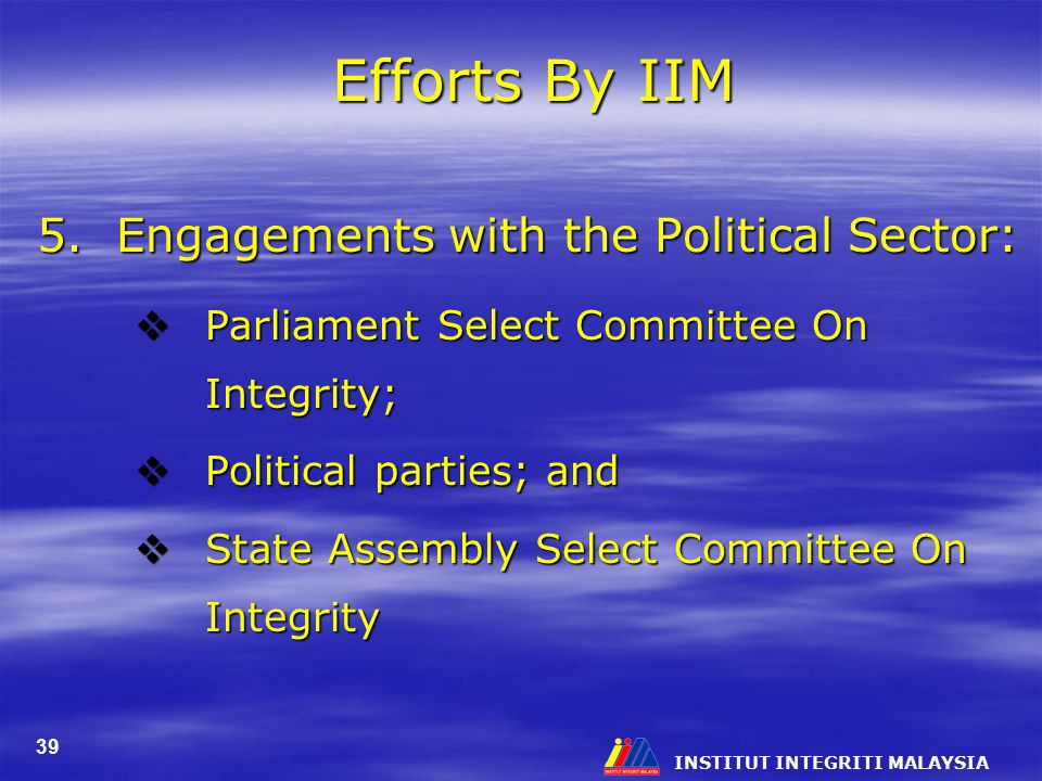 INSTITUT INTEGRITI MALAYSIA 39 Efforts By IIM 5. Engagements with the Political Sector:  Parliament Select Committee On Integrity;  Political partie